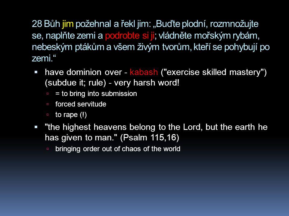 """28 Bůh jim požehnal a řekl jim: """"Buďte plodní, rozmnožujte se, naplňte zemi a podrobte si ji; vládněte mořským rybám, nebeským ptákům a všem živým tvorům, kteří se pohybují po zemi.  have dominion over - kabash ( exercise skilled mastery ) (subdue it; rule) - very harsh word."""