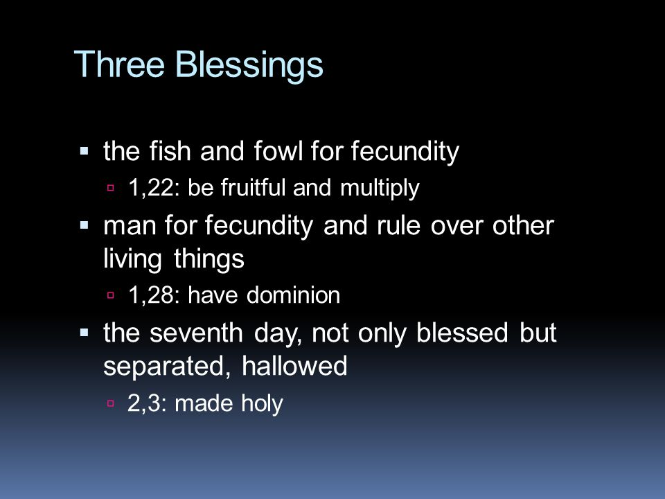 Three Blessings  the fish and fowl for fecundity  1,22: be fruitful and multiply  man for fecundity and rule over other living things  1,28: have dominion  the seventh day, not only blessed but separated, hallowed  2,3: made holy