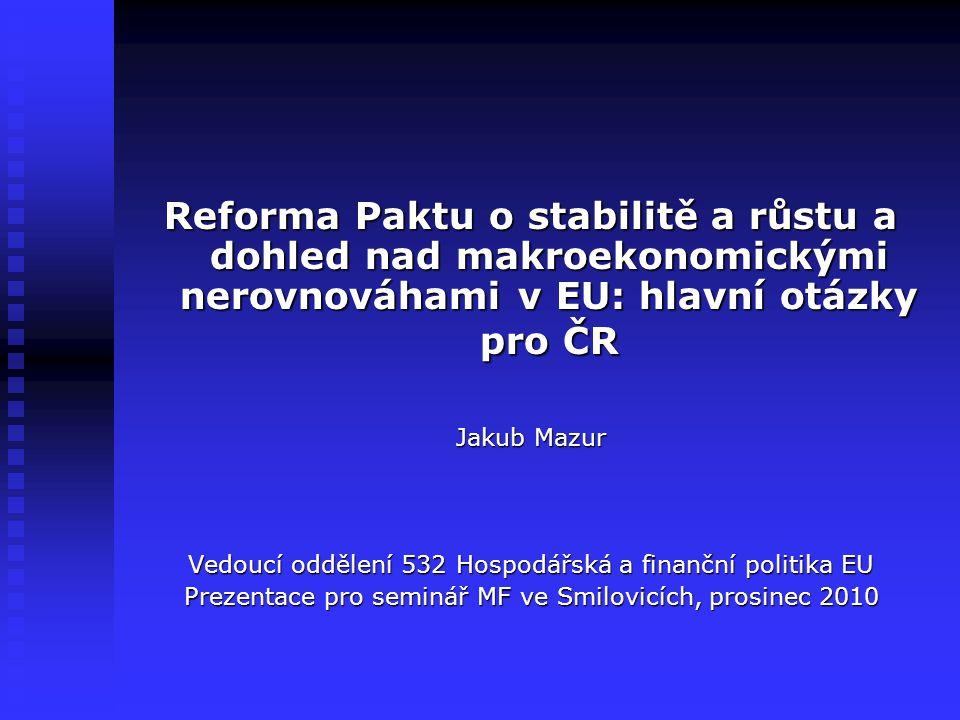 Reforma Paktu o stabilitě a růstu a dohled nad makroekonomickými nerovnováhami v EU: hlavní otázky pro ČR Jakub Mazur Vedoucí oddělení 532 Hospodářská a finanční politika EU Prezentace pro seminář MF ve Smilovicích, prosinec 2010