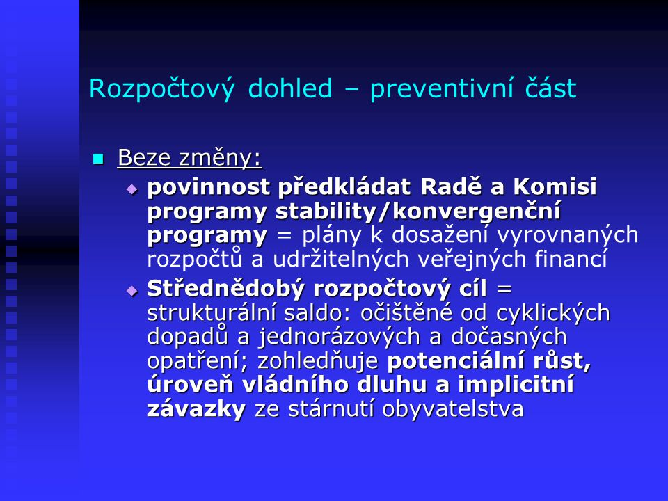 Rozpočtový dohled – preventivní část  Beze změny:  povinnost předkládat Radě a Komisi programy stability/konvergenční programy  povinnost předkláda