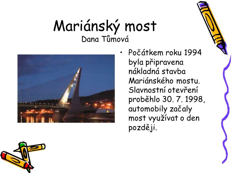 Mariánský most Dana Tůmová •Počátkem roku 1994 byla připravena nákladná stavba Mariánského mostu. Slavnostní otevření proběhlo 30. 7. 1998, automobily