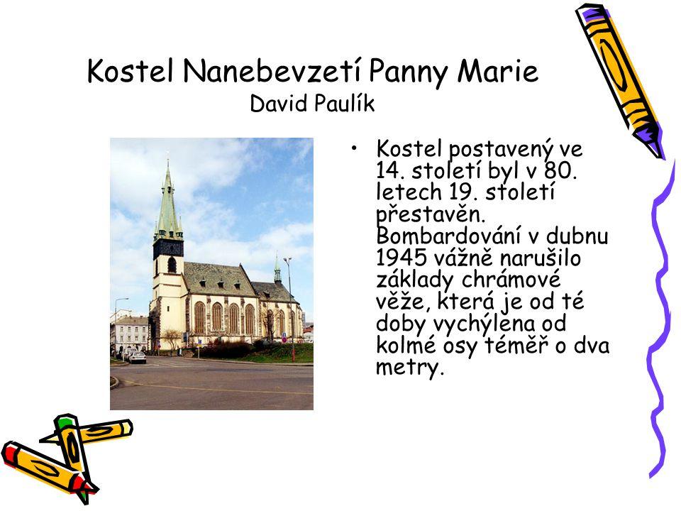 Kostel Nanebevzetí Panny Marie David Paulík •Kostel postavený ve 14. století byl v 80. letech 19. století přestavěn. Bombardování v dubnu 1945 vážně n