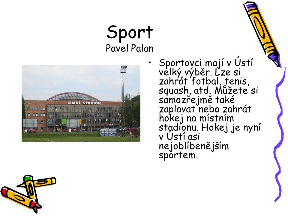 Sport Pavel Palan •Sportovci mají v Ústí velký výběr. Lze si zahrát fotbal, tenis, squash, atd. Můžete si samozřejmě také zaplavat nebo zahrát hokej n