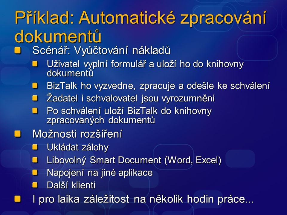 Příklad: Automatické zpracování dokumentů Scénář: Vyúčtování nákladů Uživatel vyplní formulář a uloží ho do knihovny dokumentů BizTalk ho vyzvedne, zpracuje a odešle ke schválení Žadatel i schvalovatel jsou vyrozumněni Po schválení uloží BizTalk do knihovny zpracovaných dokumentů Možnosti rozšíření Ukládat zálohy Libovolný Smart Document (Word, Excel) Napojení na jiné aplikace Další klienti I pro laika záležitost na několik hodin práce...