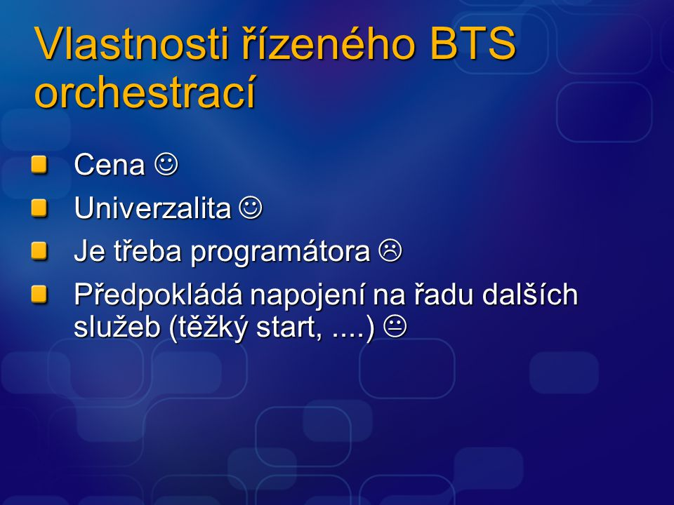 Vlastnosti řízeného BTS orchestrací Cena  Univerzalita  Je třeba programátora  Předpokládá napojení na řadu dalších služeb (těžký start,....) 