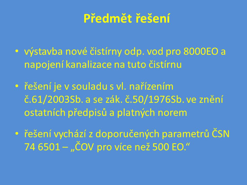 Předmět řešení • výstavba nové čistírny odp. vod pro 8000EO a napojení kanalizace na tuto čistírnu • řešení je v souladu s vl. nařízením č.61/2003Sb.