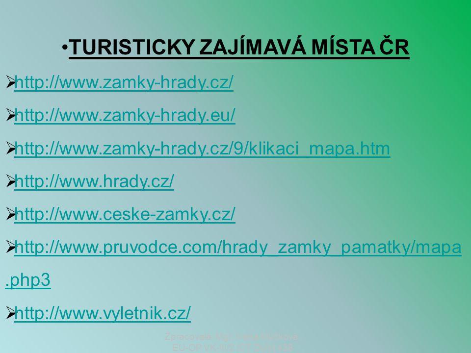 •TURISTICKY ZAJÍMAVÁ MÍSTA ČR  http://www.zamky-hrady.cz/ http://www.zamky-hrady.cz/  http://www.zamky-hrady.eu/ http://www.zamky-hrady.eu/  http://www.zamky-hrady.cz/9/klikaci_mapa.htm http://www.zamky-hrady.cz/9/klikaci_mapa.htm  http://www.hrady.cz/ http://www.hrady.cz/  http://www.ceske-zamky.cz/ http://www.ceske-zamky.cz/  http://www.pruvodce.com/hrady_zamky_pamatky/mapa.php3 http://www.pruvodce.com/hrady_zamky_pamatky/mapa.php3  http://www.vyletnik.cz/ http://www.vyletnik.cz/ Zpracovala: Mgr.