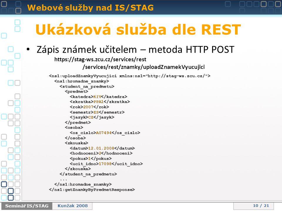 Webové služby nad IS/STAG 10 / 21 Seminář IS/STAG Kunžak 2008 Ukázková služba dle REST • Zápis známek učitelem – metoda HTTP POST https://stag-ws.zcu.cz/services/rest /services/rest/znamky/uploadZnamekVyucujici KIV KIV PPA1 PPA1 2007 2007 ZS ZS CZ CZ A07494 A07494 12.01.2008 12.01.2008 2 2 1 1 17098 17098......