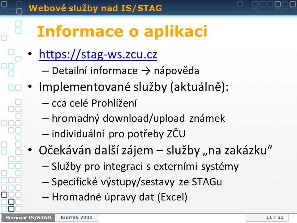"""Webové služby nad IS/STAG 11 / 21 Seminář IS/STAG Kunžak 2008 Informace o aplikaci • https://stag-ws.zcu.cz https://stag-ws.zcu.cz – Detailní informace → nápověda • Implementované služby (aktuálně): – cca celé Prohlížení – hromadný download/upload známek – individuální pro potřeby ZČU • Očekáván další zájem – služby """"na zakázku – Služby pro integraci s externími systémy – Specifické výstupy/sestavy ze STAGu – Hromadné úpravy dat (Excel)"""