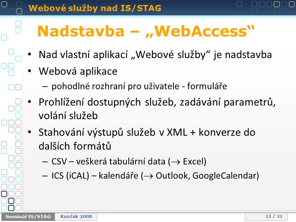 """Webové služby nad IS/STAG 12 / 21 Seminář IS/STAG Kunžak 2008 Nadstavba – """"WebAccess • Nad vlastní aplikací """"Webové služby je nadstavba • Webová aplikace – pohodlné rozhraní pro uživatele - formuláře • Prohlížení dostupných služeb, zadávání parametrů, volání služeb • Stahování výstupů služeb v XML + konverze do dalších formátů – CSV – veškerá tabulární data (  Excel) – ICS (iCAL) – kalendáře (  Outlook, GoogleCalendar)"""
