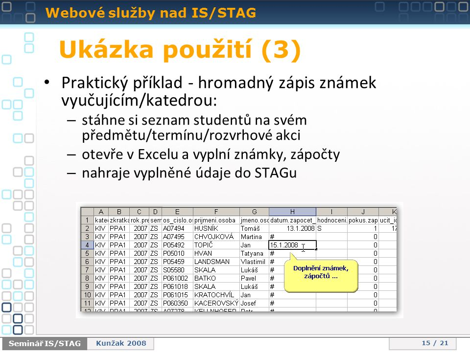 Webové služby nad IS/STAG 15 / 21 Seminář IS/STAG Kunžak 2008 Ukázka použití (3) • Praktický příklad - hromadný zápis známek vyučujícím/katedrou: – stáhne si seznam studentů na svém předmětu/termínu/rozvrhové akci – otevře v Excelu a vyplní známky, zápočty – nahraje vyplněné údaje do STAGu