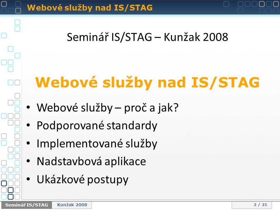 Webové služby nad IS/STAG 2 / 21 Seminář IS/STAG Kunžak 2008 Seminář IS/STAG – Kunžak 2008 Webové služby nad IS/STAG • Webové služby – proč a jak.