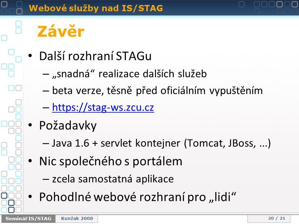 """Webové služby nad IS/STAG 20 / 21 Seminář IS/STAG Kunžak 2008 Závěr • Další rozhraní STAGu – """"snadná realizace dalších služeb – beta verze, těsně před oficiálním vypuštěním – https://stag-ws.zcu.cz https://stag-ws.zcu.cz • Požadavky – Java 1.6 + servlet kontejner (Tomcat, JBoss,...) • Nic společného s portálem – zcela samostatná aplikace • Pohodlné webové rozhraní pro """"lidi"""
