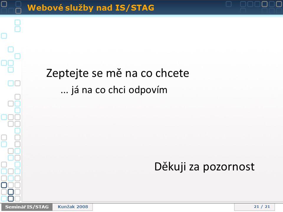 Webové služby nad IS/STAG 21 / 21 Seminář IS/STAG Kunžak 2008 Zeptejte se mě na co chcete...