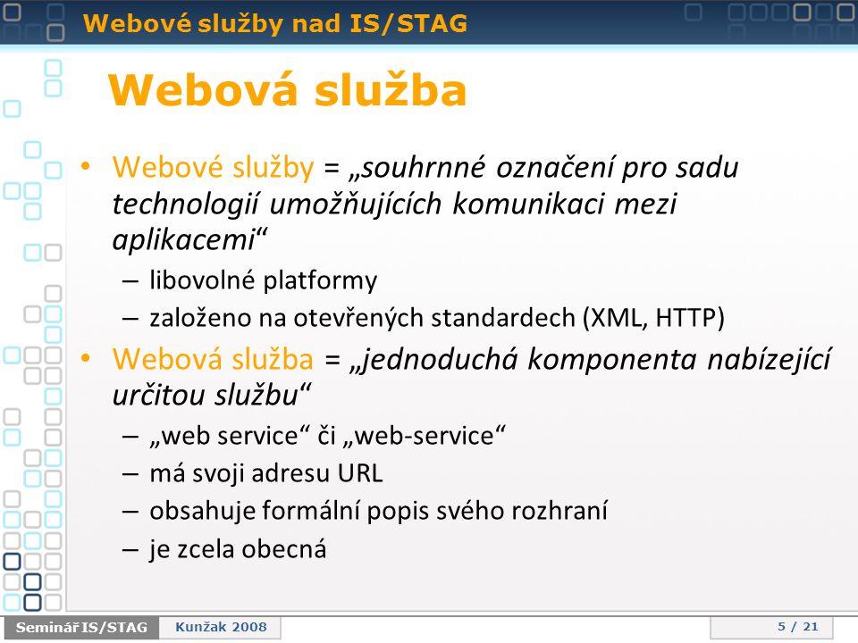 """Webové služby nad IS/STAG 5 / 21 Seminář IS/STAG Kunžak 2008 • Webové služby = """"souhrnné označení pro sadu technologií umožňujících komunikaci mezi aplikacemi – libovolné platformy – založeno na otevřených standardech (XML, HTTP) • Webová služba = """"jednoduchá komponenta nabízející určitou službu – """"web service či """"web-service – má svoji adresu URL – obsahuje formální popis svého rozhraní – je zcela obecná Webová služba"""