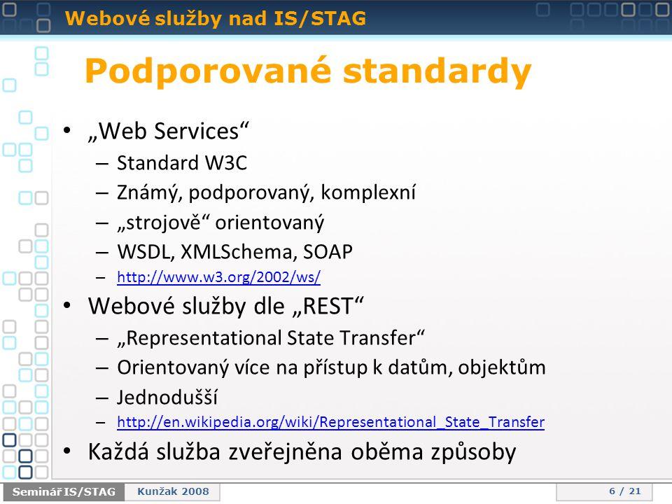 """Webové služby nad IS/STAG 6 / 21 Seminář IS/STAG Kunžak 2008 • """"Web Services – Standard W3C – Známý, podporovaný, komplexní – """"strojově orientovaný – WSDL, XMLSchema, SOAP – http://www.w3.org/2002/ws/ http://www.w3.org/2002/ws/ • Webové služby dle """"REST – """"Representational State Transfer – Orientovaný více na přístup k datům, objektům – Jednodušší – http://en.wikipedia.org/wiki/Representational_State_Transfer http://en.wikipedia.org/wiki/Representational_State_Transfer • Každá služba zveřejněna oběma způsoby Podporované standardy"""