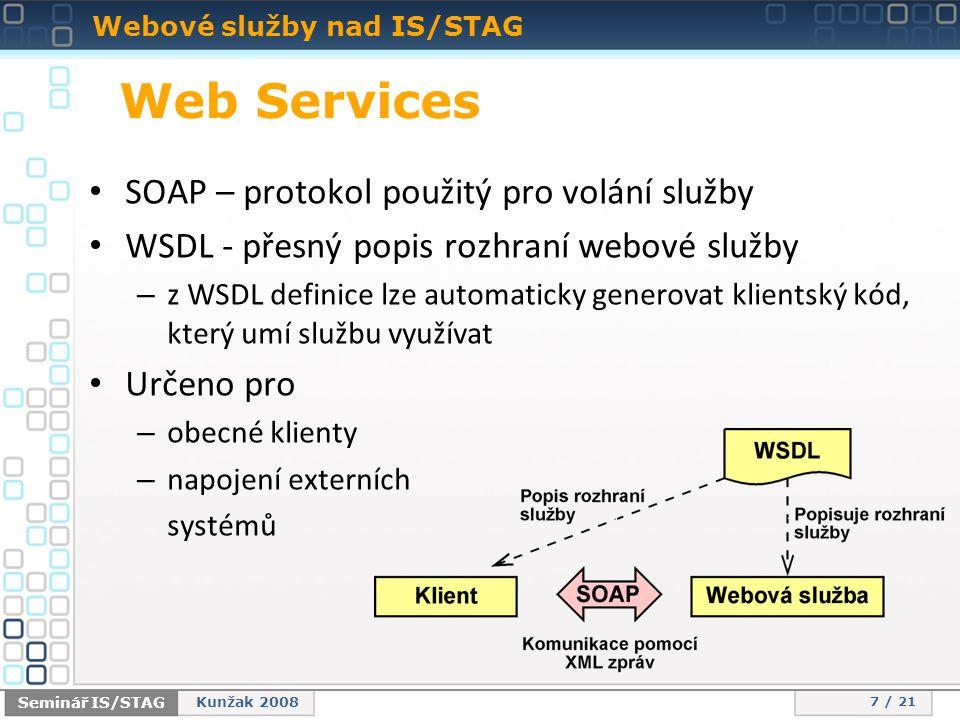 Webové služby nad IS/STAG 7 / 21 Seminář IS/STAG Kunžak 2008 • SOAP – protokol použitý pro volání služby • WSDL - přesný popis rozhraní webové služby – z WSDL definice lze automaticky generovat klientský kód, který umí službu využívat • Určeno pro – obecné klienty – napojení externích systémů Web Services
