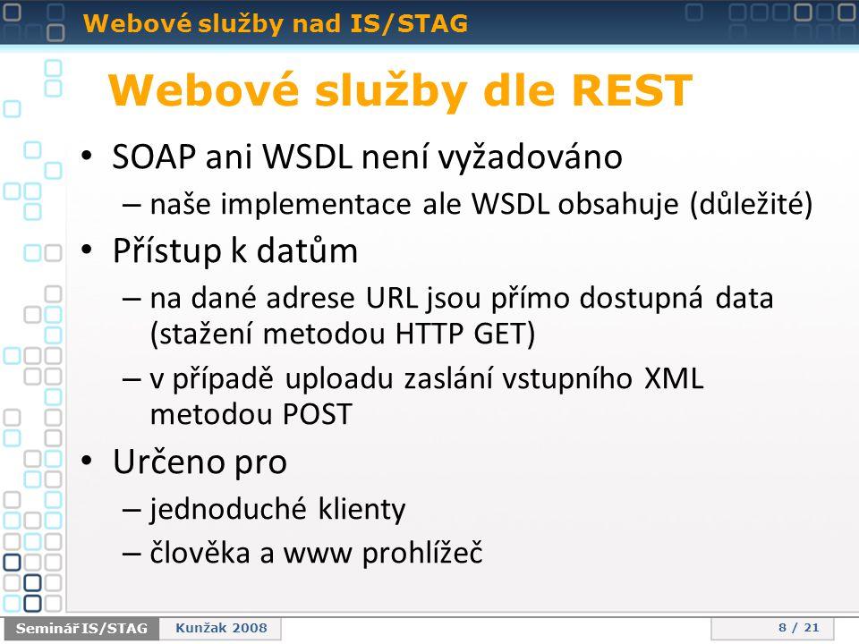 Webové služby nad IS/STAG 8 / 21 Seminář IS/STAG Kunžak 2008 Webové služby dle REST • SOAP ani WSDL není vyžadováno – naše implementace ale WSDL obsahuje (důležité) • Přístup k datům – na dané adrese URL jsou přímo dostupná data (stažení metodou HTTP GET) – v případě uploadu zaslání vstupního XML metodou POST • Určeno pro – jednoduché klienty – člověka a www prohlížeč