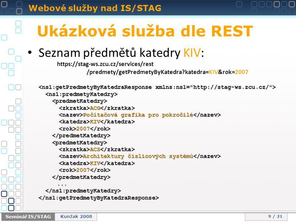 Webové služby nad IS/STAG 9 / 21 Seminář IS/STAG Kunžak 2008 Ukázková služba dle REST • Seznam předmětů katedry KIV: https://stag-ws.zcu.cz/services/rest /predmety/getPredmetyByKatedra?katedra=KIV&rok=2007 ACG ACG Počítačová grafika pro pokročilé Počítačová grafika pro pokročilé KIV KIV 2007 2007 ACS ACS Architektury číslicových systémů Architektury číslicových systémů KIV KIV 2007 2007...