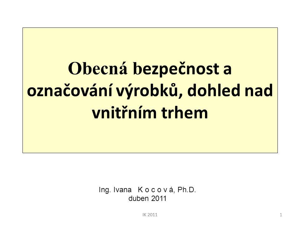 IK 20111 Obecná b ezpečnost a označování výrobků, dohled nad vnitřním trhem Ing. Ivana K o c o v á, Ph.D. duben 2011 IK 2011