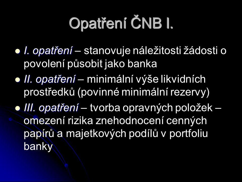 Opatření ČNB I.  I. opatření  I. opatření – stanovuje náležitosti žádosti o povolení působit jako banka  II. opatření  II. opatření – minimální vý