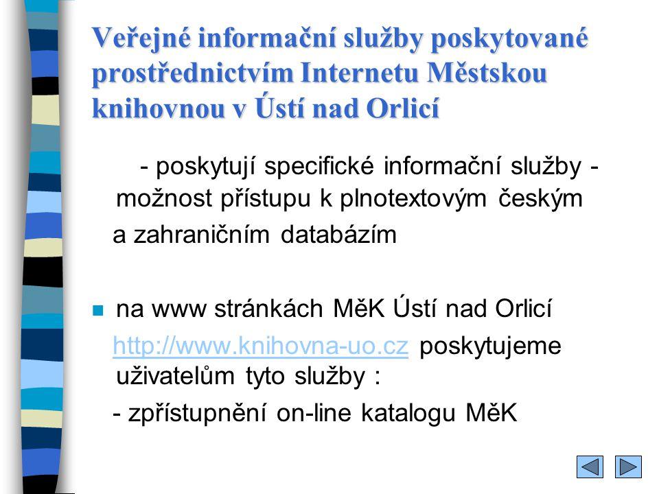 Veřejné informační služby poskytované prostřednictvím Internetu Městskou knihovnou v Ústí nad Orlicí - poskytují specifické informační služby - možnost přístupu k plnotextovým českým a zahraničním databázím n na www stránkách MěK Ústí nad Orlicí http://www.knihovna-uo.cz poskytujeme uživatelům tyto služby :http://www.knihovna-uo.cz - zpřístupnění on-line katalogu MěK