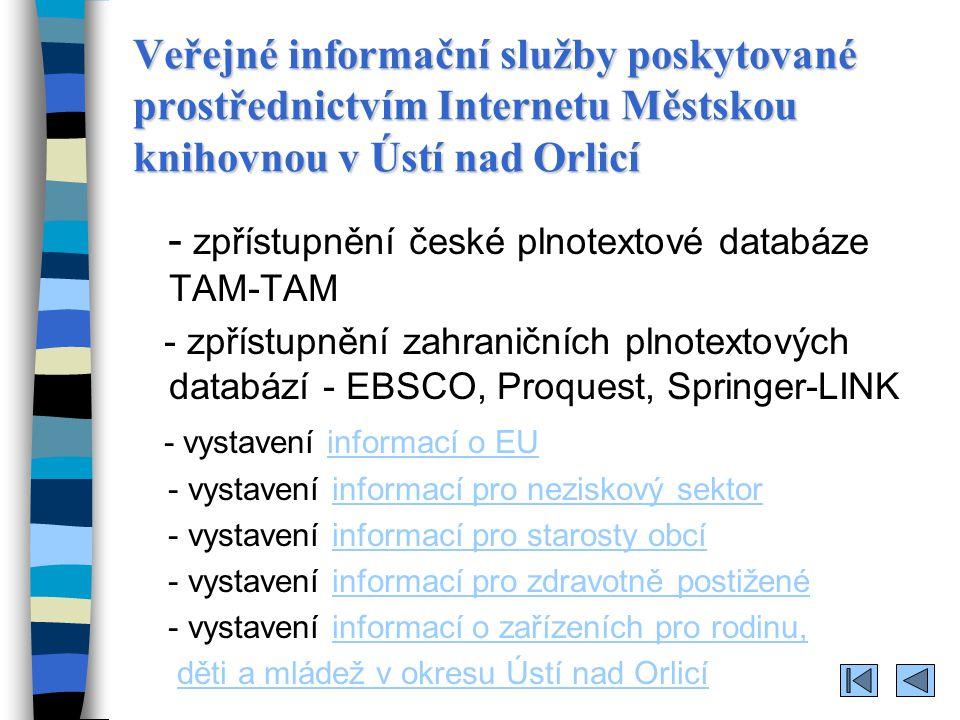 Veřejné informační služby poskytované prostřednictvím Internetu Městskou knihovnou v Ústí nad Orlicí - zpřístupnění české plnotextové databáze TAM-TAM - zpřístupnění zahraničních plnotextových databází - EBSCO, Proquest, Springer-LINK - vystavení informací o EUinformací o EU - vystavení informací pro neziskový sektorinformací pro neziskový sektor - vystavení informací pro starosty obcíinformací pro starosty obcí - vystavení informací pro zdravotně postiženéinformací pro zdravotně postižené - vystavení informací o zařízeních pro rodinu,informací o zařízeních pro rodinu, děti a mládež v okresu Ústí nad Orlicí