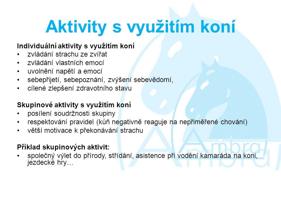 Aktivity s využitím koní Individuální aktivity s využitím koní •zvládání strachu ze zvířat •zvládání vlastních emocí •uvolnění napětí a emocí •sebepřijetí, sebepoznání, zvýšení sebevědomí, •cílené zlepšení zdravotního stavu Skupinové aktivity s využitím koní •posílení soudržnosti skupiny •respektování pravidel (kůň negativně reaguje na nepřiměřené chování) •větší motivace k překonávání strachu Příklad skupinových aktivit: •společný výlet do přírody, střídání, asistence při vodění kamaráda na koni, jezdecké hry…