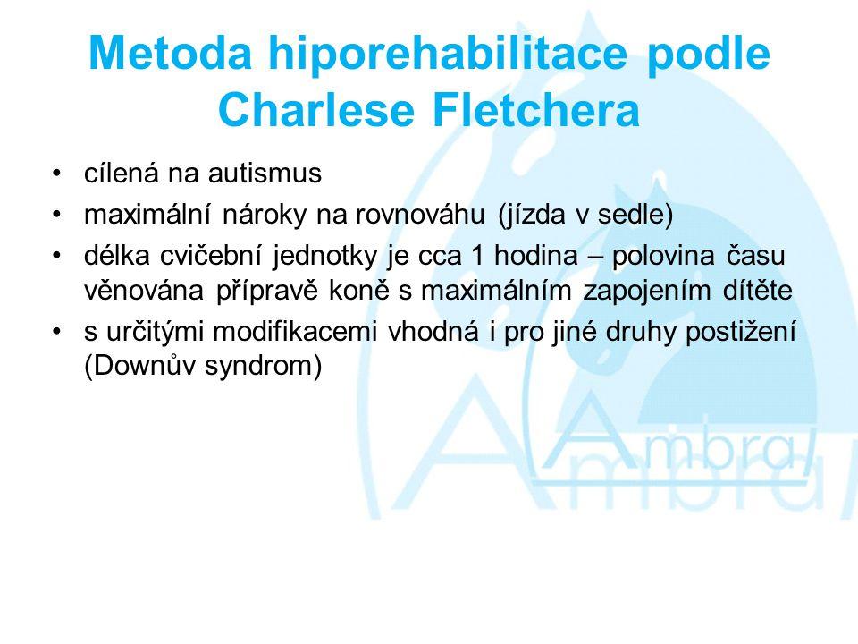 Metoda hiporehabilitace podle Charlese Fletchera •cílená na autismus •maximální nároky na rovnováhu (jízda v sedle) •délka cvičební jednotky je cca 1 hodina – polovina času věnována přípravě koně s maximálním zapojením dítěte •s určitými modifikacemi vhodná i pro jiné druhy postižení (Downův syndrom)