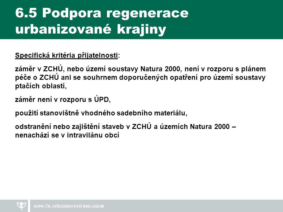 6.5 Podpora regenerace urbanizované krajiny Specifická kritéria přijatelnosti: záměr v ZCHÚ, nebo území soustavy Natura 2000, není v rozporu s plánem péče o ZCHÚ ani se souhrnem doporučených opatření pro území soustavy ptačích oblastí, záměr není v rozporu s ÚPD, použití stanovištně vhodného sadebního materiálu, odstranění nebo zajištění staveb v ZCHÚ a územích Natura 2000 – nenachází se v intravilánu obcí AOPK ČR, STŘEDISKO ÚSTÍ NAD LABEM
