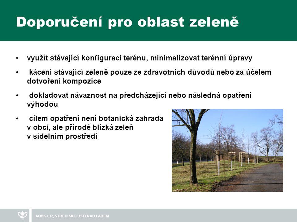 Doporučení pro oblast zeleně •využít stávající konfiguraci terénu, minimalizovat terénní úpravy • kácení stávající zeleně pouze ze zdravotních důvodů nebo za účelem dotvoření kompozice • dokladovat návaznost na předcházející nebo následná opatření výhodou • cílem opatření není botanická zahrada v obci, ale přírodě blízká zeleň v sídelním prostředí AOPK ČR, STŘEDISKO ÚSTÍ NAD LABEM