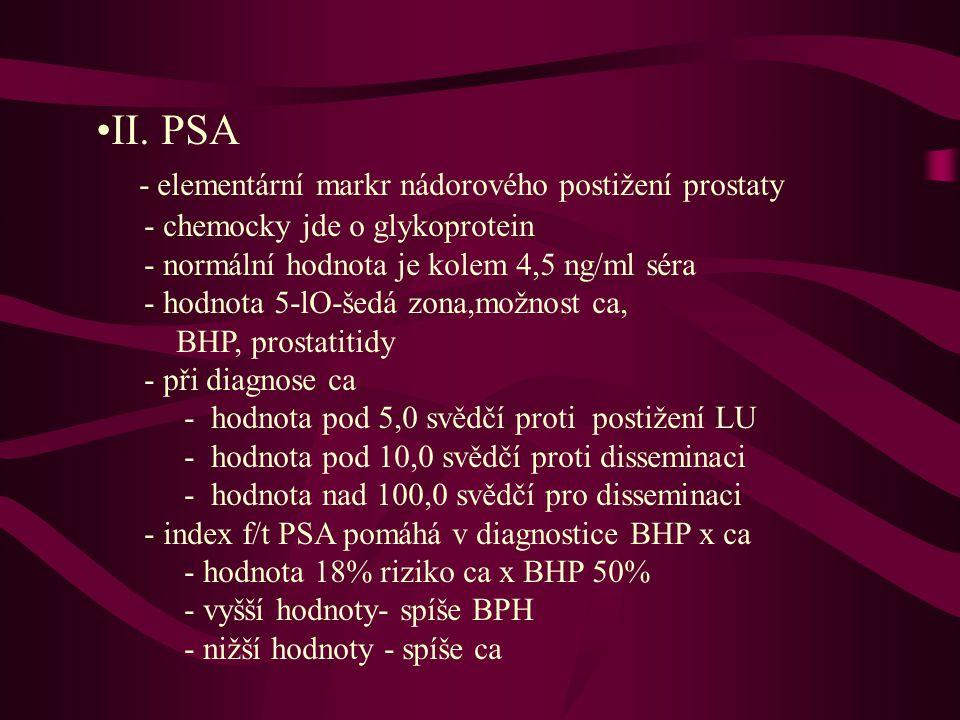 •II. PSA - elementární markr nádorového postižení prostaty - chemocky jde o glykoprotein - normální hodnota je kolem 4,5 ng/ml séra - hodnota 5-lO-šed