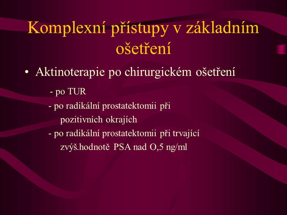 Komplexní přístupy v základním ošetření •Aktinoterapie po chirurgickém ošetření - po TUR - po radikální prostatektomii při pozitivních okrajích - po radikální prostatektomii při trvající zvýš.hodnotě PSA nad O,5 ng/ml