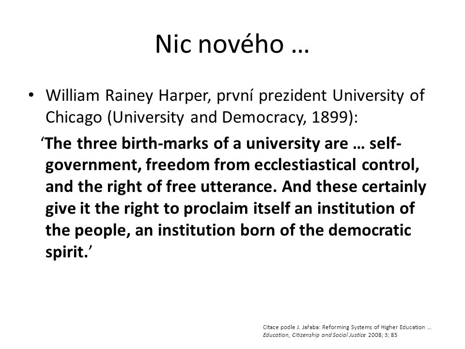 Nic nového … • William Rainey Harper, první prezident University of Chicago (University and Democracy, 1899): 'The three birth-marks of a university are … self- government, freedom from ecclestiastical control, and the right of free utterance.