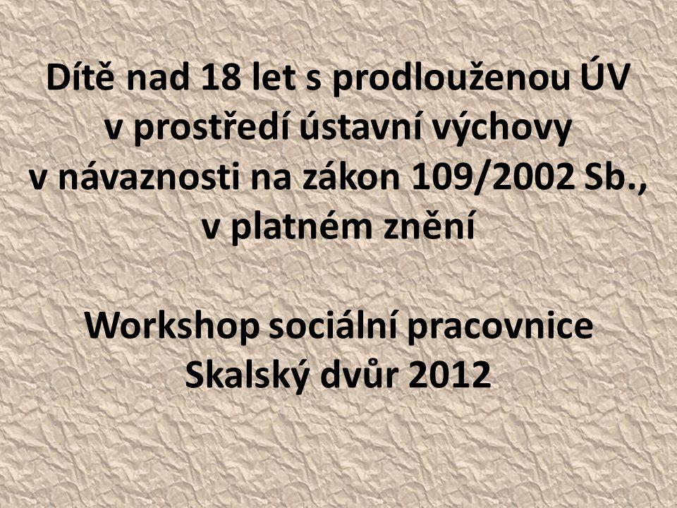 Dítě nad 18 let s prodlouženou ÚV v prostředí ústavní výchovy v návaznosti na zákon 109/2002 Sb., v platném znění Workshop sociální pracovnice Skalský