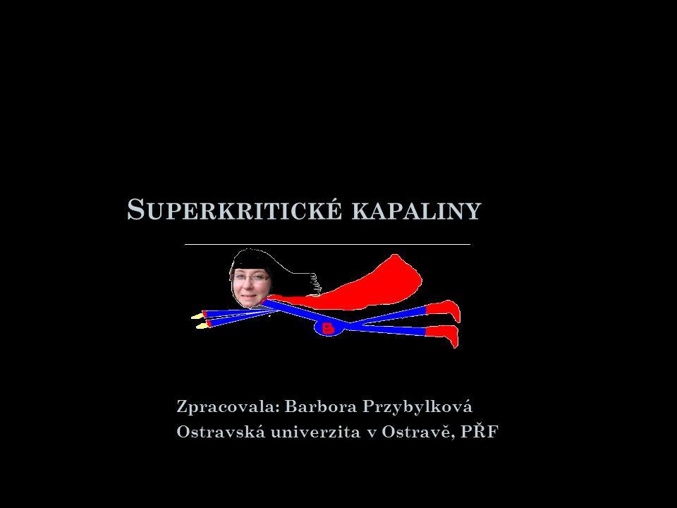 S UPERKRITICKÉ KAPALINY Zpracovala: Barbora Przybylková Ostravská univerzita v Ostravě, PŘF