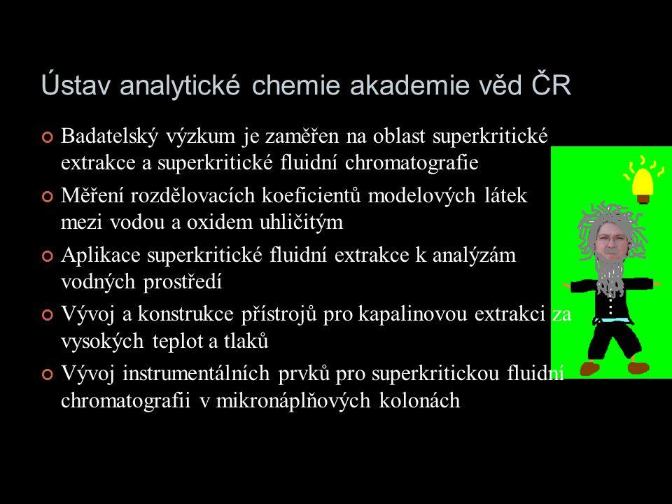 Ústav analytické chemie akademie věd ČR Badatelský výzkum je zaměřen na oblast superkritické extrakce a superkritické fluidní chromatografie Měření rozdělovacích koeficientů modelových látek mezi vodou a oxidem uhličitým Aplikace superkritické fluidní extrakce k analýzám vodných prostředí Vývoj a konstrukce přístrojů pro kapalinovou extrakci za vysokých teplot a tlaků Vývoj instrumentálních prvků pro superkritickou fluidní chromatografii v mikronáplňových kolonách