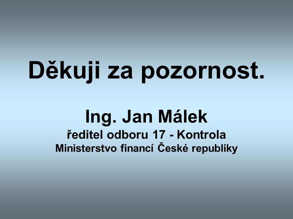 Děkuji za pozornost. Ing. Jan Málek ředitel odboru 17 - Kontrola Ministerstvo financí České republiky