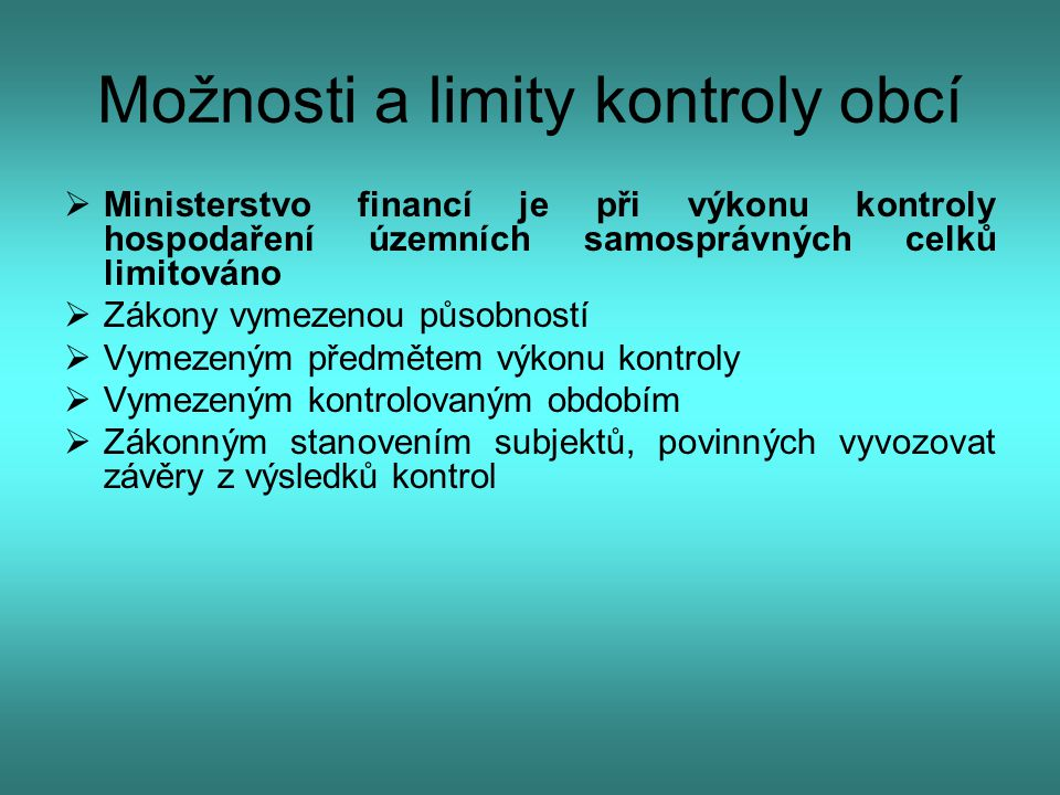 Možnosti a limity kontroly obcí  Podle § 7 zákona o finanční kontrole Ministerstvo financí vykonává veřejnosprávní kontrolu u žadatelů a příjemců veřejné finanční podpory  Jsou-li ÚSC žadateli či příjemci prostředků ze státního rozpočtu, z Národního fondu, či prostředků poskytnutých na základě aktů práva členského státu Evropské unie, vykonávají příslušné útvary MF veřejnosprávní kontrolu těchto prostředků u ÚFO  Předmětem kontroly jsou pouze skutečnosti rozhodné při hospodaření s touto veřejnou finanční podporu nikoliv celý rozsah hospodaření ÚSC.