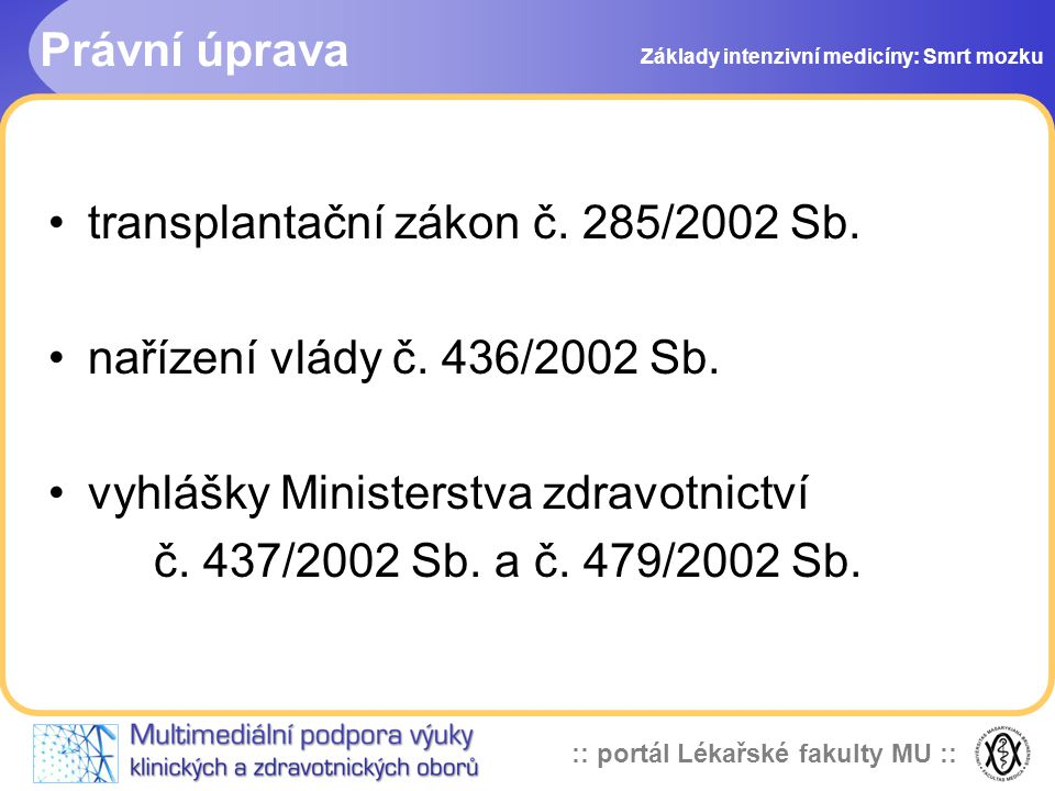 :: portál Lékařské fakulty MU :: Právní úprava •transplantační zákon č. 285/2002 Sb. •nařízení vlády č. 436/2002 Sb. •vyhlášky Ministerstva zdravotnic