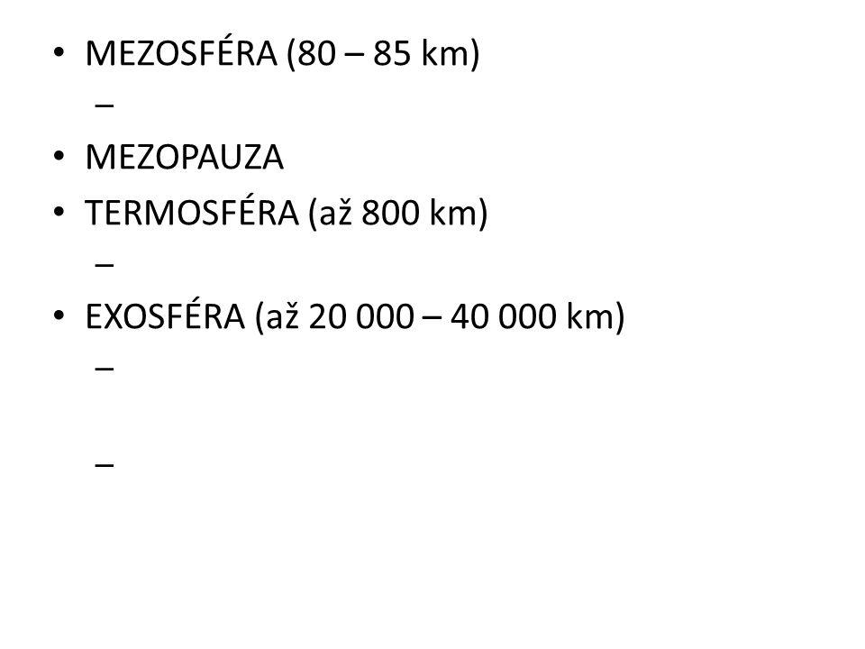 • MEZOSFÉRA (80 – 85 km) – • MEZOPAUZA • TERMOSFÉRA (až 800 km) – • EXOSFÉRA (až 20 000 – 40 000 km) – –