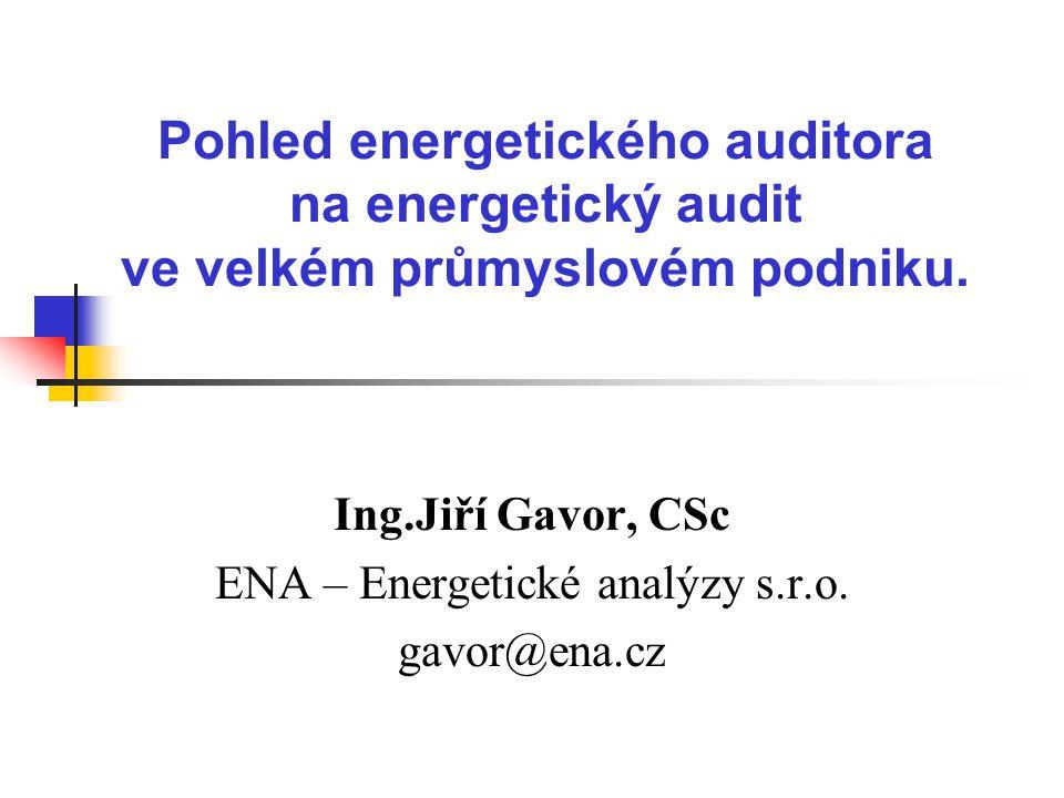 Pohled energetického auditora na energetický audit ve velkém průmyslovém podniku. Ing.Jiří Gavor, CSc ENA – Energetické analýzy s.r.o. gavor@ena.cz