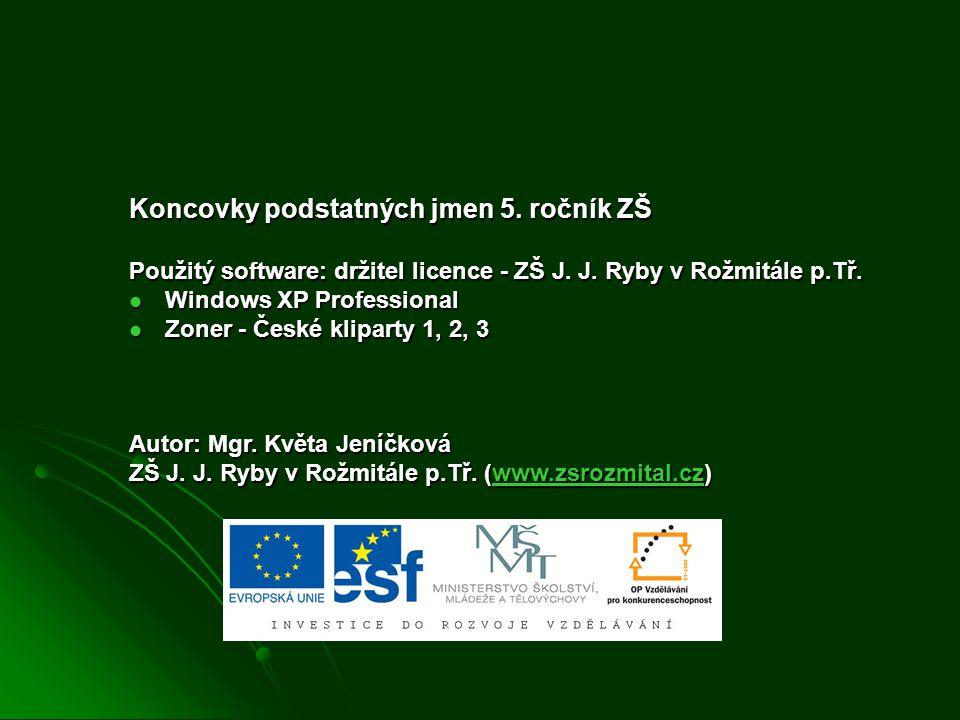 Koncovky podstatných jmen 5. ročník ZŠ Použitý software: držitel licence - ZŠ J. J. Ryby v Rožmitále p.Tř.  Windows XP Professional  Zoner - České k