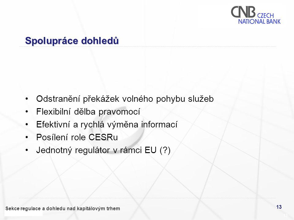13 Sekce regulace a dohledu nad kapitálovým trhem 13 Spolupráce dohledů •Odstranění překážek volného pohybu služeb •Flexibilní dělba pravomocí •Efektivní a rychlá výměna informací •Posílení role CESRu •Jednotný regulátor v rámci EU (?)