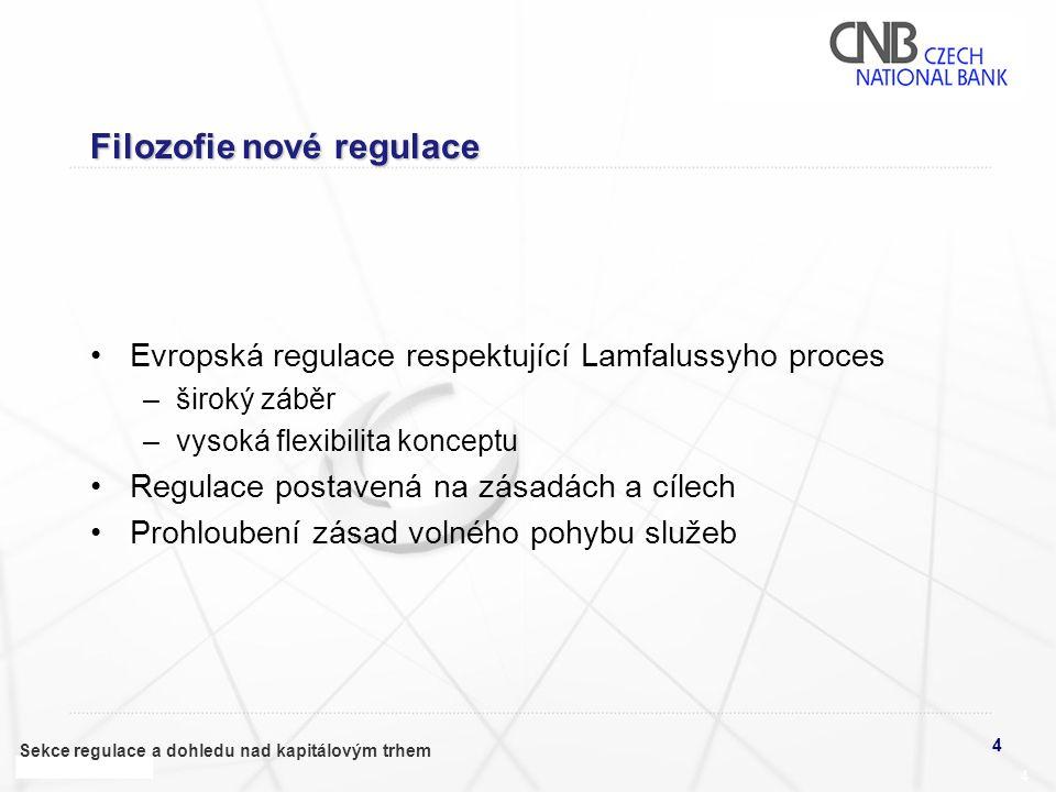 4 Sekce regulace a dohledu nad kapitálovým trhem 4 Filozofie nové regulace •Evropská regulace respektující Lamfalussyho proces –široký záběr –vysoká flexibilita konceptu •Regulace postavená na zásadách a cílech •Prohloubení zásad volného pohybu služeb