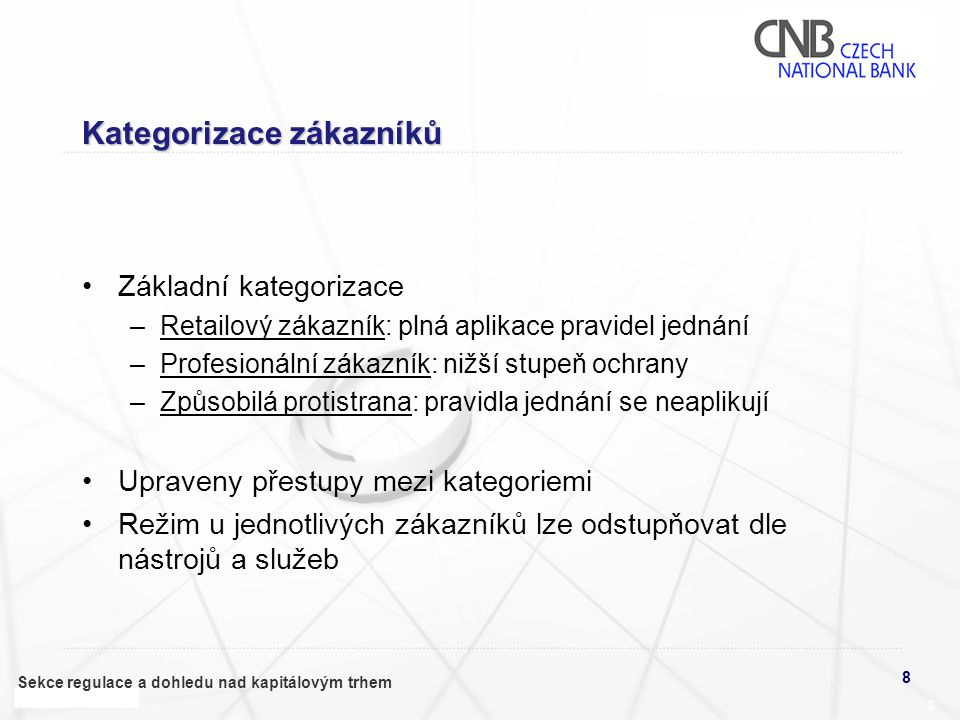 8 Sekce regulace a dohledu nad kapitálovým trhem 8 Kategorizace zákazníků •Základní kategorizace –Retailový zákazník: plná aplikace pravidel jednání –