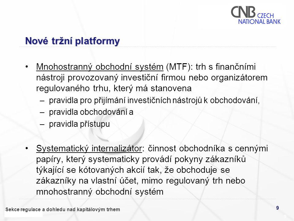 9 Sekce regulace a dohledu nad kapitálovým trhem 9 Nové tržní platformy •Mnohostranný obchodní systém (MTF): trh s finančními nástroji provozovaný inv