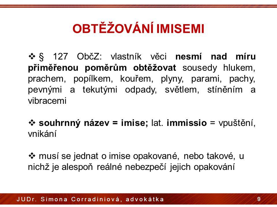 OBTĚŽOVÁNÍ IMISEMI 9 JUDr. Simona Corradiniová, advokátka  § 127 ObčZ: vlastník věci nesmí nad míru přiměřenou poměrům obtěžovat sousedy hlukem, prac