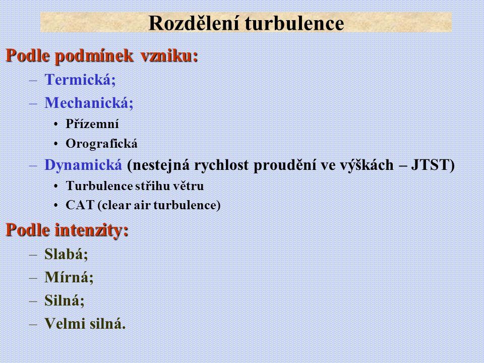 Podle podmínek vzniku: –Termická; –Mechanická; •Přízemní •Orografická –Dynamická (nestejná rychlost proudění ve výškách – JTST) •Turbulence střihu vět