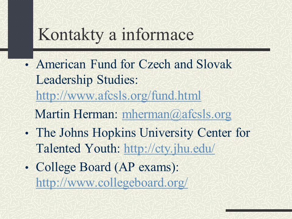 Kontakty a informace • American Fund for Czech and Slovak Leadership Studies: http://www.afcsls.org/fund.html http://www.afcsls.org/fund.html Martin Herman: mherman@afcsls.orgmherman@afcsls.org • The Johns Hopkins University Center for Talented Youth: http://cty.jhu.edu/http://cty.jhu.edu/ • College Board (AP exams): http://www.collegeboard.org/ http://www.collegeboard.org/